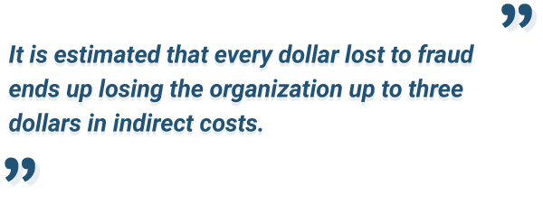 Every dollar lost to fraud costs up to three dollars to an organization.