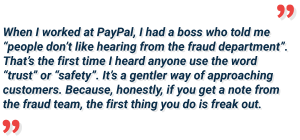 quote from Jacqualine Hart, she is the head of Trust and Safety Department at Patreon. During her conversation with Jimmy Fong in the Cat and Mouse podcast she tells a story of her experiences from the days when she worked for PayPal. She mentions that they started using the words trust and safety instead of fraud department for better customer experience. As her boss said, nobody likes hearing from the fraud department, neither getting a note or a mail from a fraud team. It's much more compelling and calming for the customers to receive a mail from the Trust and Safety Department.