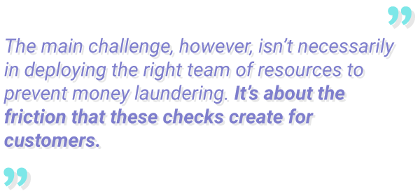 Anti money laundering quote about the challenges of aml. That the challenge is to solve and overcome the frictions that the checks create for customers.